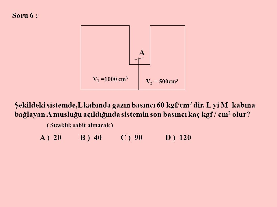 Soru 6 : A. V1 =1000 cm3. V2 = 500cm3.