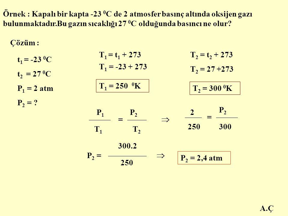 Örnek : Kapalı bir kapta -23 0C de 2 atmosfer basınç altında oksijen gazı bulunmaktadır.Bu gazın sıcaklığı 27 0C olduğunda basıncı ne olur