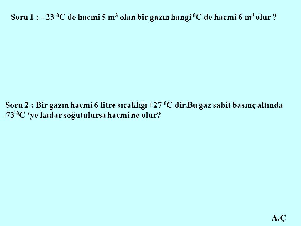 Soru 1 : - 23 0C de hacmi 5 m3 olan bir gazın hangi 0C de hacmi 6 m3 olur