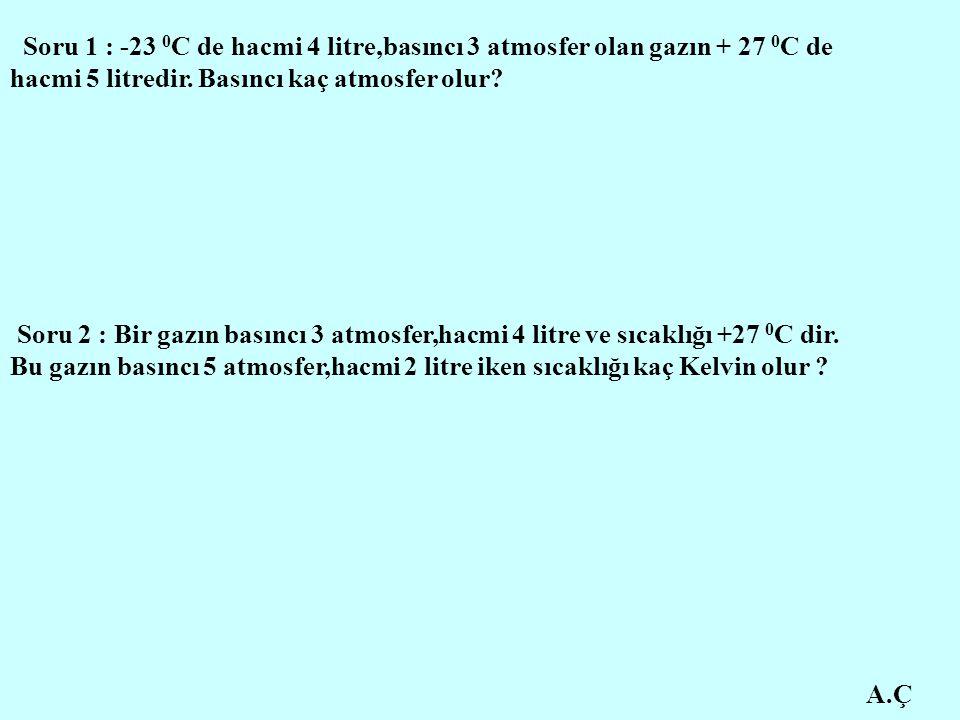 Soru 1 : -23 0C de hacmi 4 litre,basıncı 3 atmosfer olan gazın + 27 0C de hacmi 5 litredir. Basıncı kaç atmosfer olur
