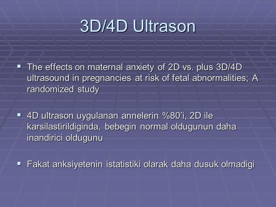 3D/4D Ultrason The effects on maternal anxiety of 2D vs. plus 3D/4D ultrasound in pregnancies at risk of fetal abnormalities; A randomized study.