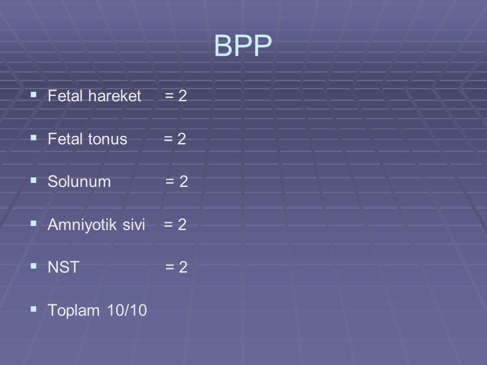 BPP Fetal hareket = 2 Fetal tonus = 2 Solunum = 2 Amniyotik sivi = 2