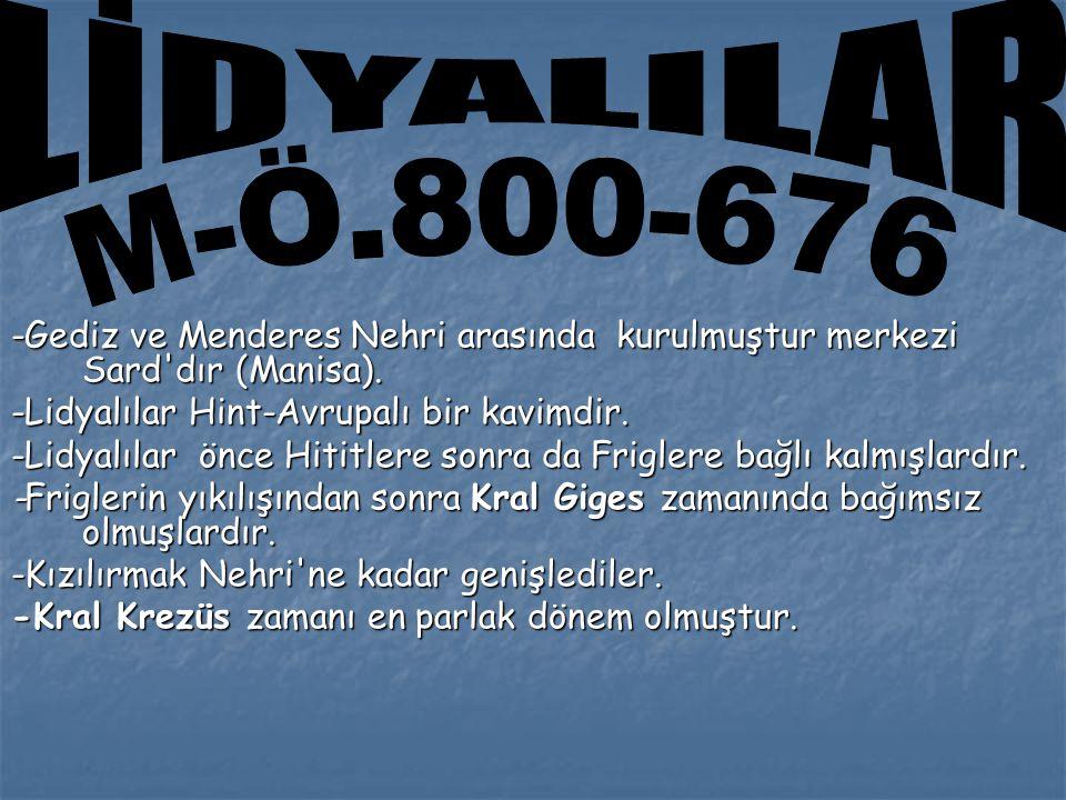 LİDYALILAR M-Ö.800-676. -Gediz ve Menderes Nehri arasında kurulmuştur merkezi Sard dır (Manisa). -Lidyalılar Hint-Avrupalı bir kavimdir.