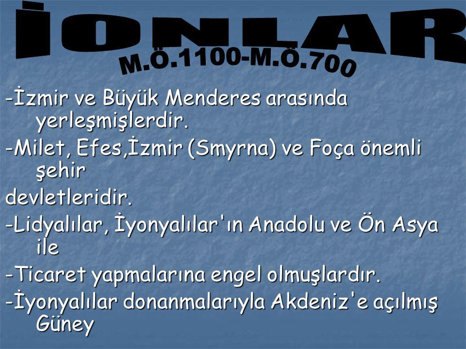 İONLAR M.Ö.1100-M.Ö.700. -İzmir ve Büyük Menderes arasında yerleşmişlerdir. -Milet, Efes,İzmir (Smyrna) ve Foça önemli şehir.