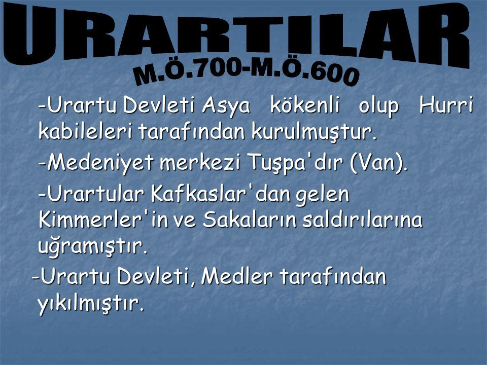 URARTILAR M.Ö.700-M.Ö.600. -Urartu Devleti Asya kökenli olup Hurri kabileleri tarafından kurulmuştur.