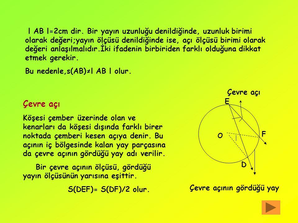 l AB l=2cm dir. Bir yayın uzunluğu denildiğinde, uzunluk birimi olarak değeri;yayın ölçüsü denildiğinde ise, açı ölçüsü birimi olarak değeri anlaşılmalıdır.İki ifadenin birbiriden farklı olduğuna dikkat etmek gerekir.
