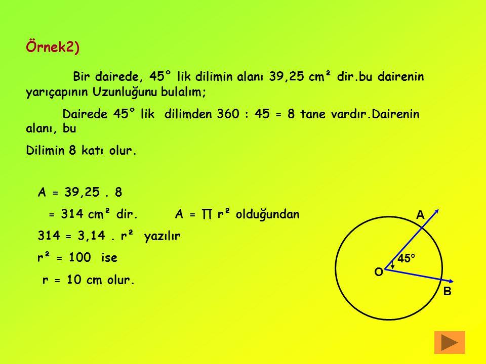 Örnek2) Bir dairede, 45° lik dilimin alanı 39,25 cm² dir.bu dairenin yarıçapının Uzunluğunu bulalım;