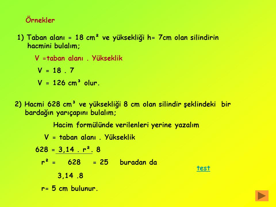 Örnekler 1) Taban alanı = 18 cm² ve yüksekliği h= 7cm olan silindirin hacmini bulalım; V =taban alanı . Yükseklik.