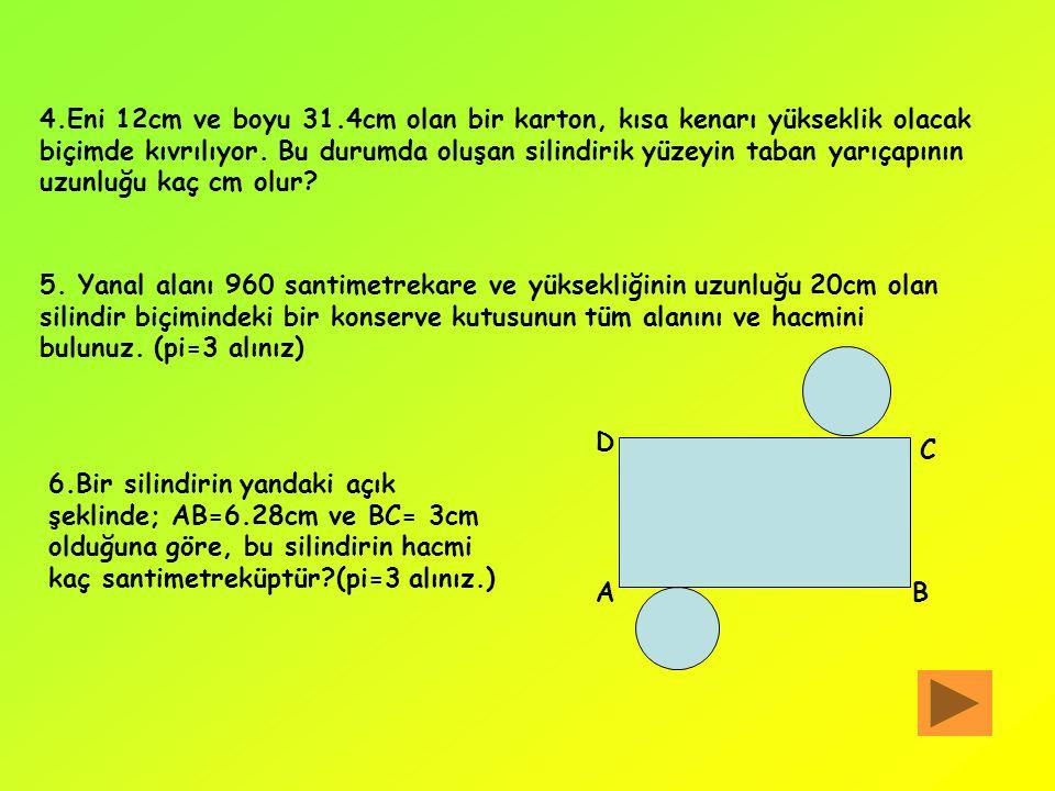 4.Eni 12cm ve boyu 31.4cm olan bir karton, kısa kenarı yükseklik olacak biçimde kıvrılıyor. Bu durumda oluşan silindirik yüzeyin taban yarıçapının uzunluğu kaç cm olur