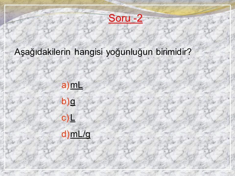 Soru -2 Aşağıdakilerin hangisi yoğunluğun birimidir mL g L mL/g