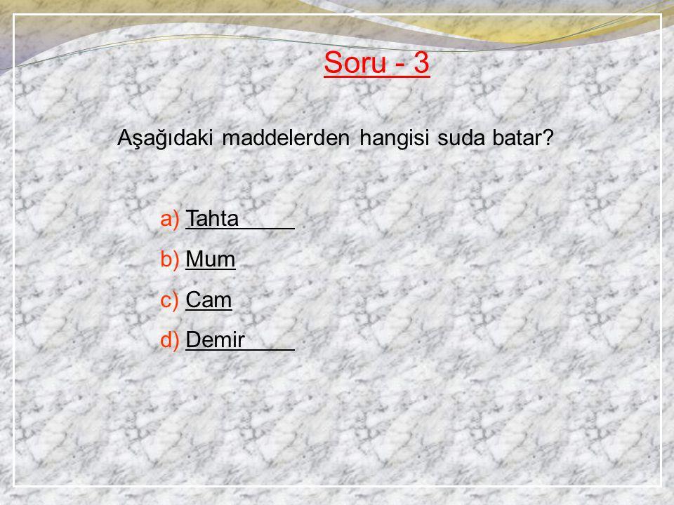 Soru - 3 Aşağıdaki maddelerden hangisi suda batar Tahta Mum Cam Demir