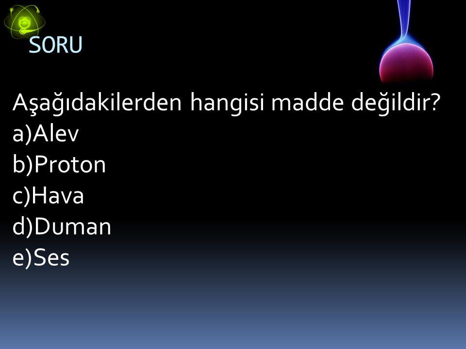 SORU Aşağıdakilerden hangisi madde değildir Alev Proton Hava Duman Ses