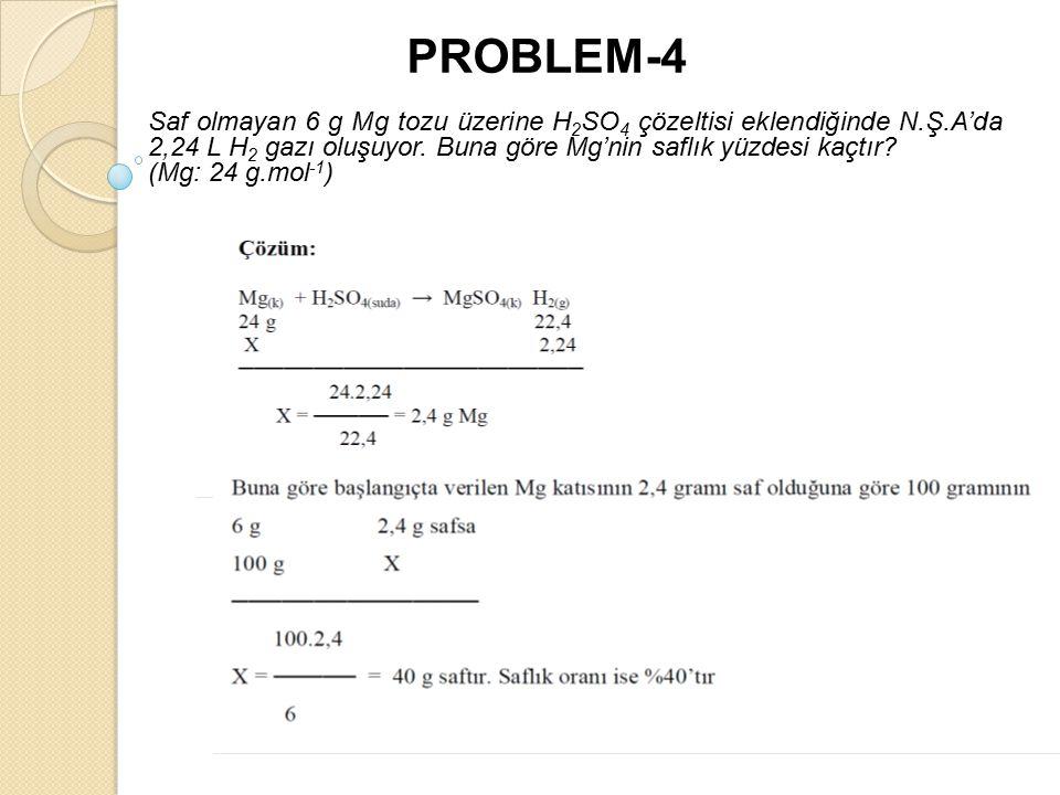 PROBLEM-4 Saf olmayan 6 g Mg tozu üzerine H2SO4 çözeltisi eklendiğinde N.Ş.A'da 2,24 L H2 gazı oluşuyor. Buna göre Mg'nin saflık yüzdesi kaçtır