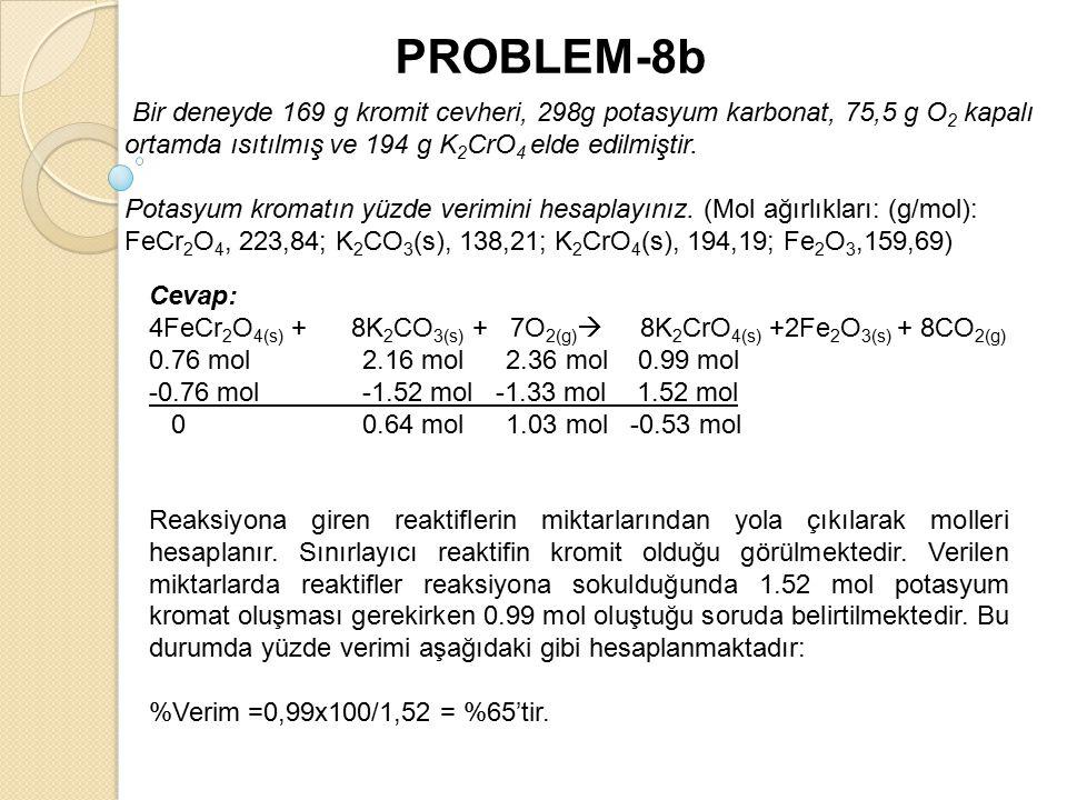 PROBLEM-8b Bir deneyde 169 g kromit cevheri, 298g potasyum karbonat, 75,5 g O2 kapalı ortamda ısıtılmış ve 194 g K2CrO4 elde edilmiştir.