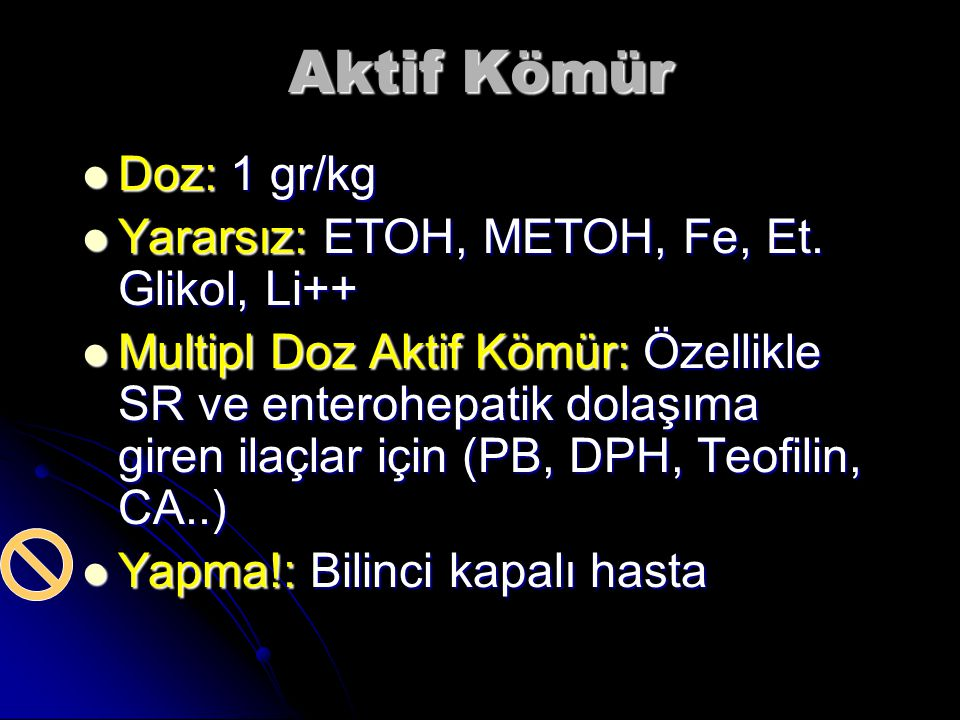 Aktif Kömür Doz: 1 gr/kg Yararsız: ETOH, METOH, Fe, Et. Glikol, Li++