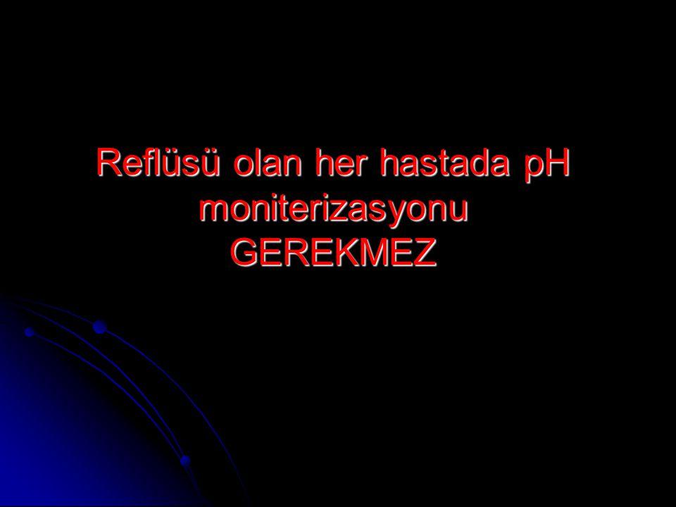 Reflüsü olan her hastada pH moniterizasyonu GEREKMEZ