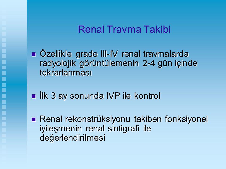Renal Travma Takibi Özellikle grade III-IV renal travmalarda radyolojik görüntülemenin 2-4 gün içinde tekrarlanması.