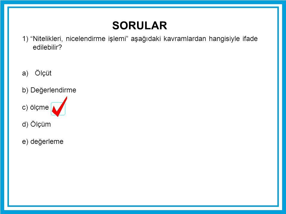 SORULAR 1) Nitelikleri, nicelendirme işlemi aşağıdaki kavramlardan hangisiyle ifade edilebilir Ölçüt.
