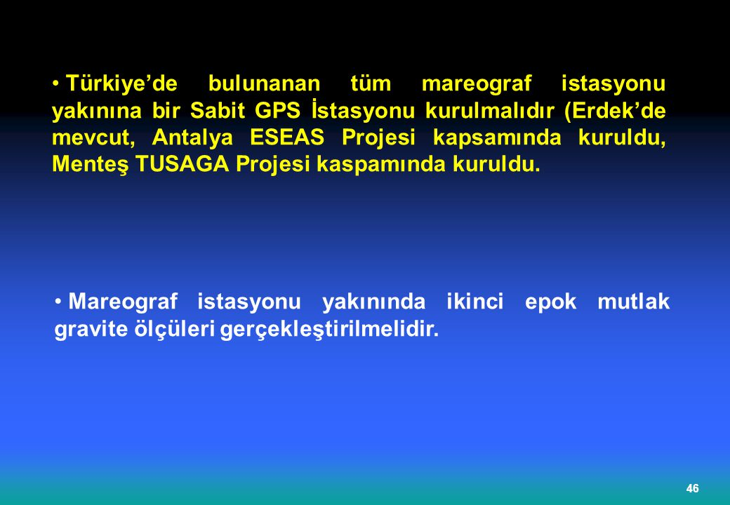 Türkiye'de bulunanan tüm mareograf istasyonu yakınına bir Sabit GPS İstasyonu kurulmalıdır (Erdek'de mevcut, Antalya ESEAS Projesi kapsamında kuruldu, Menteş TUSAGA Projesi kaspamında kuruldu.