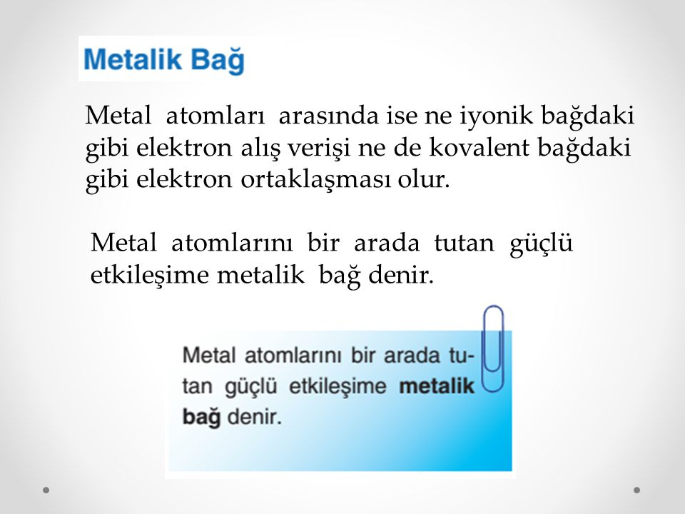 Metal atomları arasında ise ne iyonik bağdaki gibi elektron alış verişi ne de kovalent bağdaki gibi elektron ortaklaşması olur.
