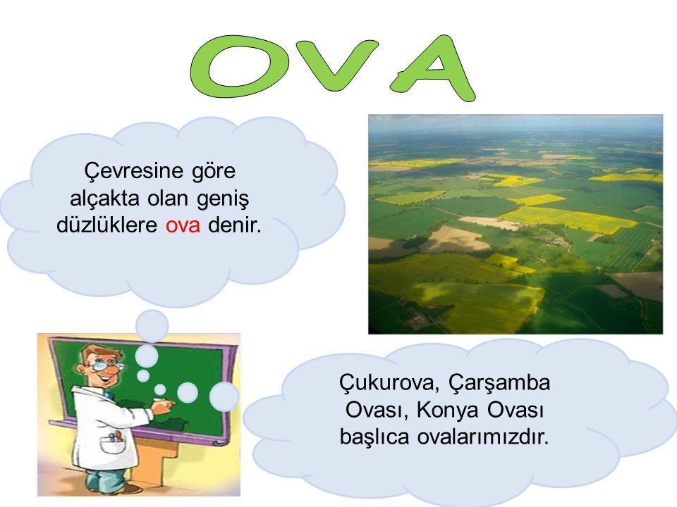 OVA Çevresine göre alçakta olan geniş düzlüklere ova denir.