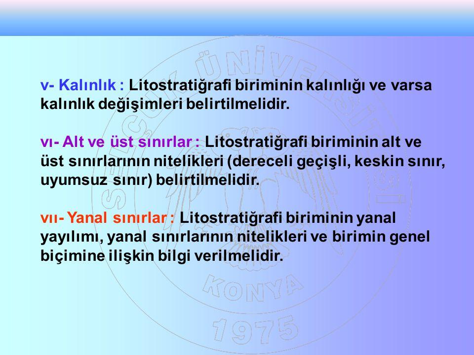 v- Kalınlık : Litostratiğrafi biriminin kalınlığı ve varsa kalınlık değişimleri belirtilmelidir.
