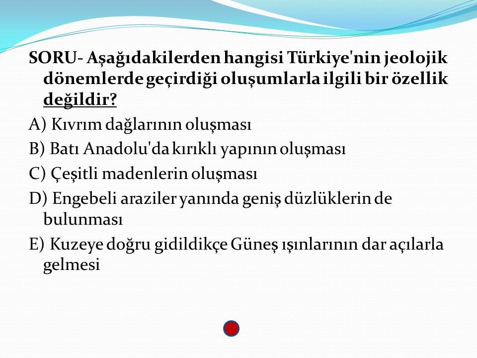 SORU- Aşağıdakilerden hangisi Türkiye nin jeolojik dönemlerde geçirdiği oluşumlarla ilgili bir özellik değildir.