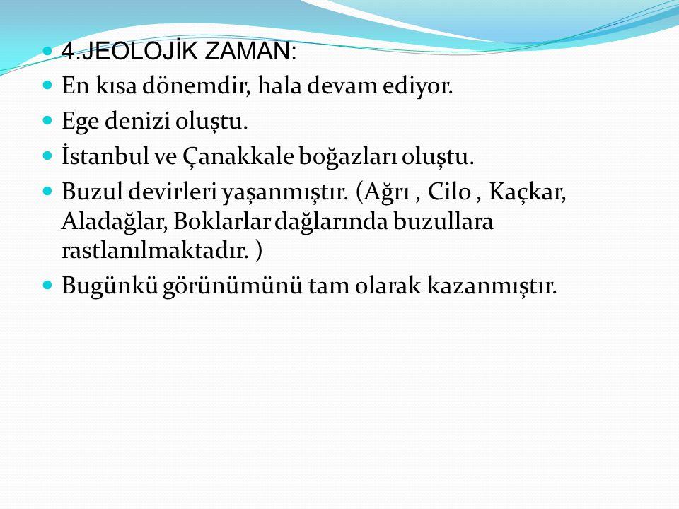 4.JEOLOJİK ZAMAN: En kısa dönemdir, hala devam ediyor. Ege denizi oluştu. İstanbul ve Çanakkale boğazları oluştu.