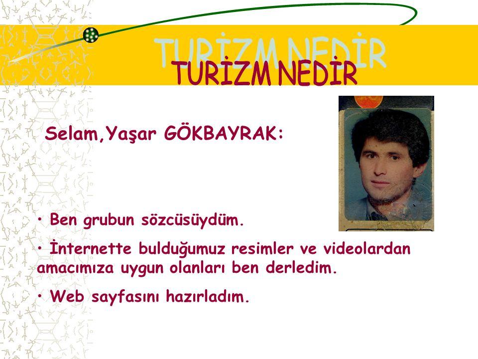 TURİZM NEDİR Selam,Yaşar GÖKBAYRAK: Ben grubun sözcüsüydüm.