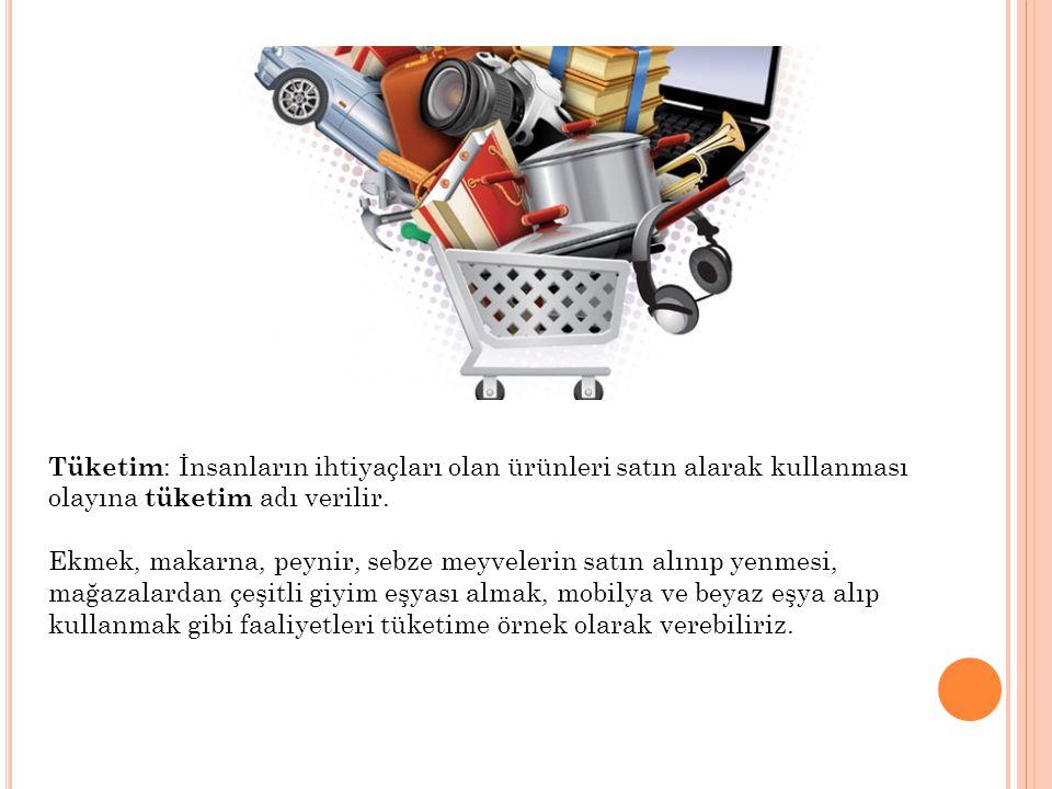 Tüketim: İnsanların ihtiyaçları olan ürünleri satın alarak kullanması olayına tüketim adı verilir.