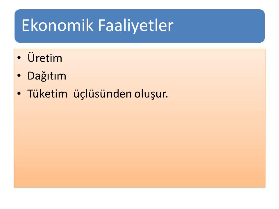 Ekonomik Faaliyetler Üretim Dağıtım Tüketim üçlüsünden oluşur.