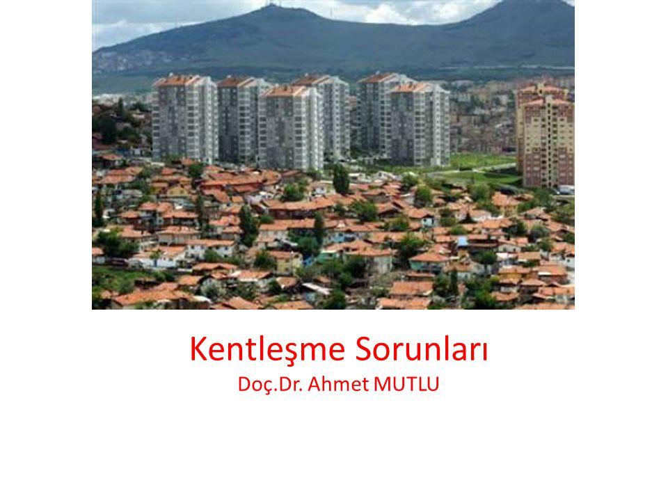 Kentleşme Sorunları Doç.Dr. Ahmet MUTLU
