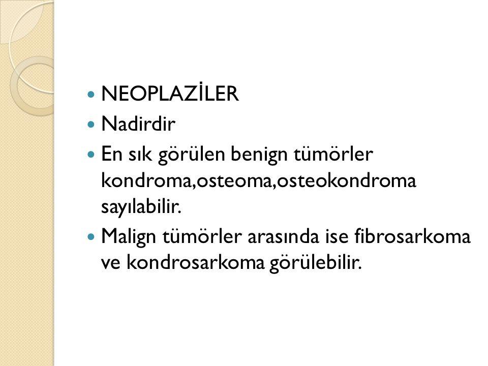 NEOPLAZİLER Nadirdir. En sık görülen benign tümörler kondroma,osteoma,osteokondroma sayılabilir.