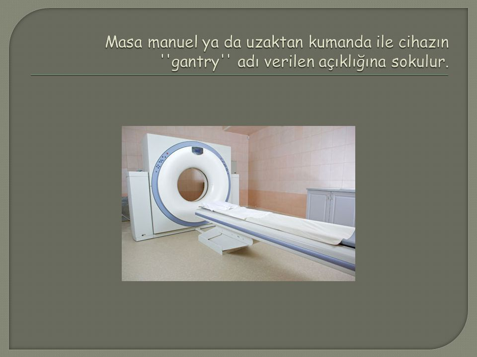 Masa manuel ya da uzaktan kumanda ile cihazın gantry adı verilen açıklığına sokulur.
