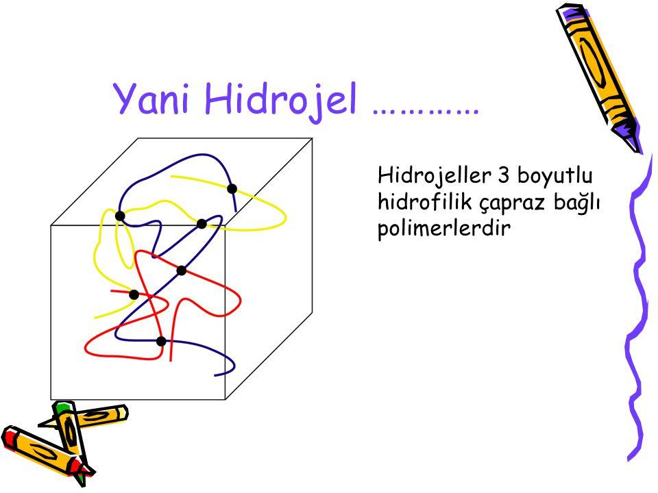 Yani Hidrojel ………… Hidrojeller 3 boyutlu hidrofilik çapraz bağlı polimerlerdir