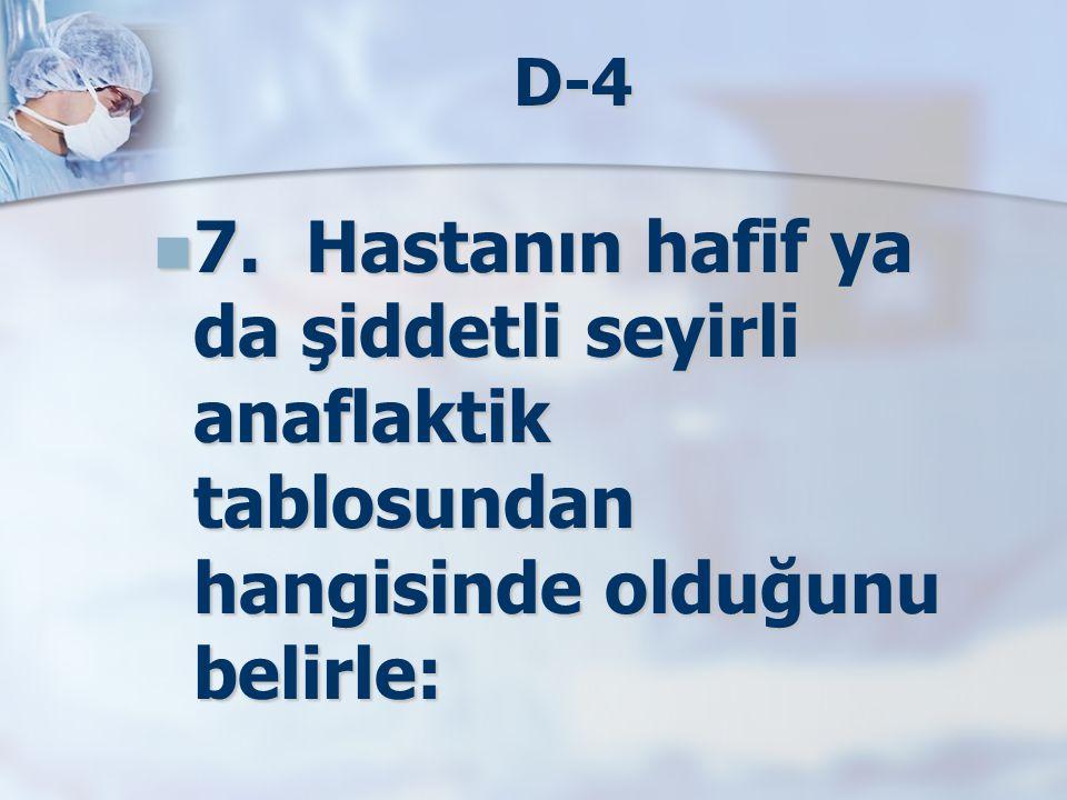 D-4 7. Hastanın hafif ya da şiddetli seyirli anaflaktik tablosundan hangisinde olduğunu belirle: