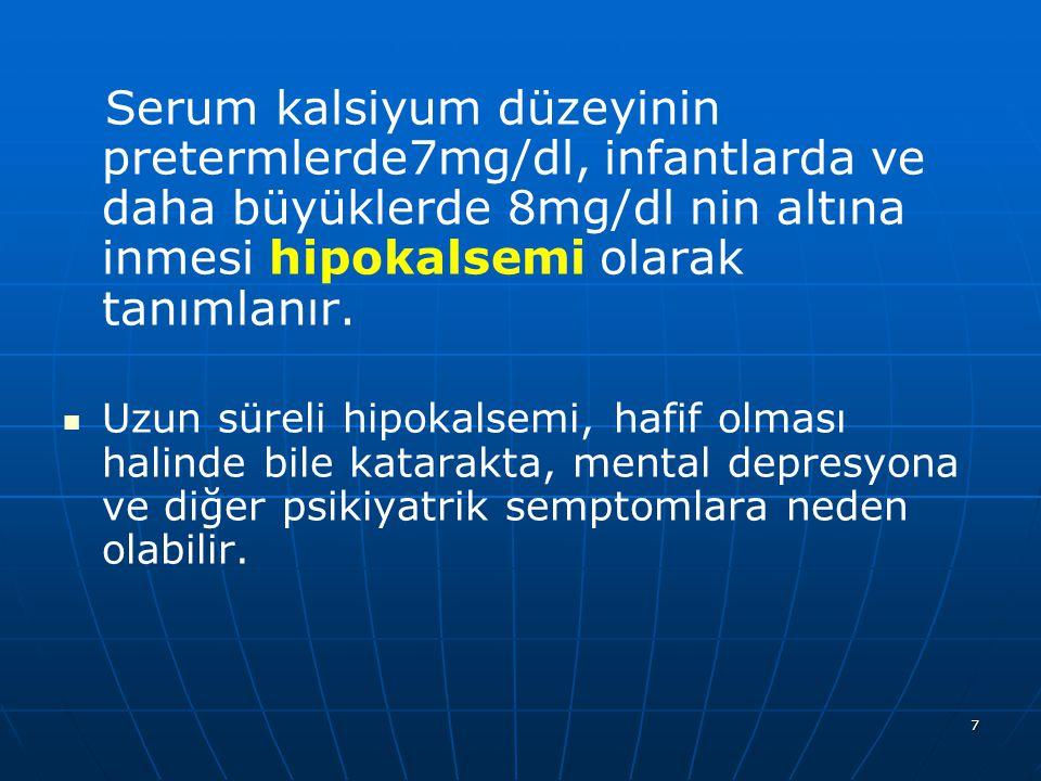 Serum kalsiyum düzeyinin pretermlerde7mg/dl, infantlarda ve daha büyüklerde 8mg/dl nin altına inmesi hipokalsemi olarak tanımlanır.