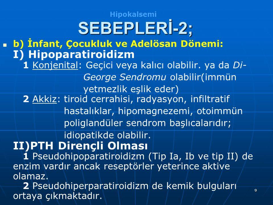 Hipokalsemi SEBEPLERİ-2; b) İnfant, Çocukluk ve Adelösan Dönemi: I) Hipoparatiroidizm 1 Konjenital: Geçici veya kalıcı olabilir. ya da Di-