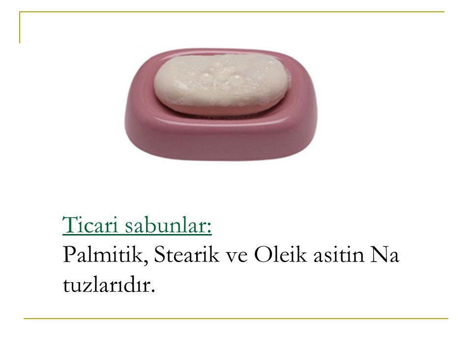 Ticari sabunlar: Palmitik, Stearik ve Oleik asitin Na tuzlarıdır.