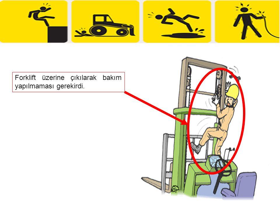 Forklift üzerine çıkılarak bakım yapılmaması gerekirdi.