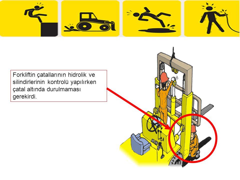 Forkliftin çatallarının hidrolik ve silindirlerinin kontrolü yapılırken çatal altında durulmaması gerekirdi.