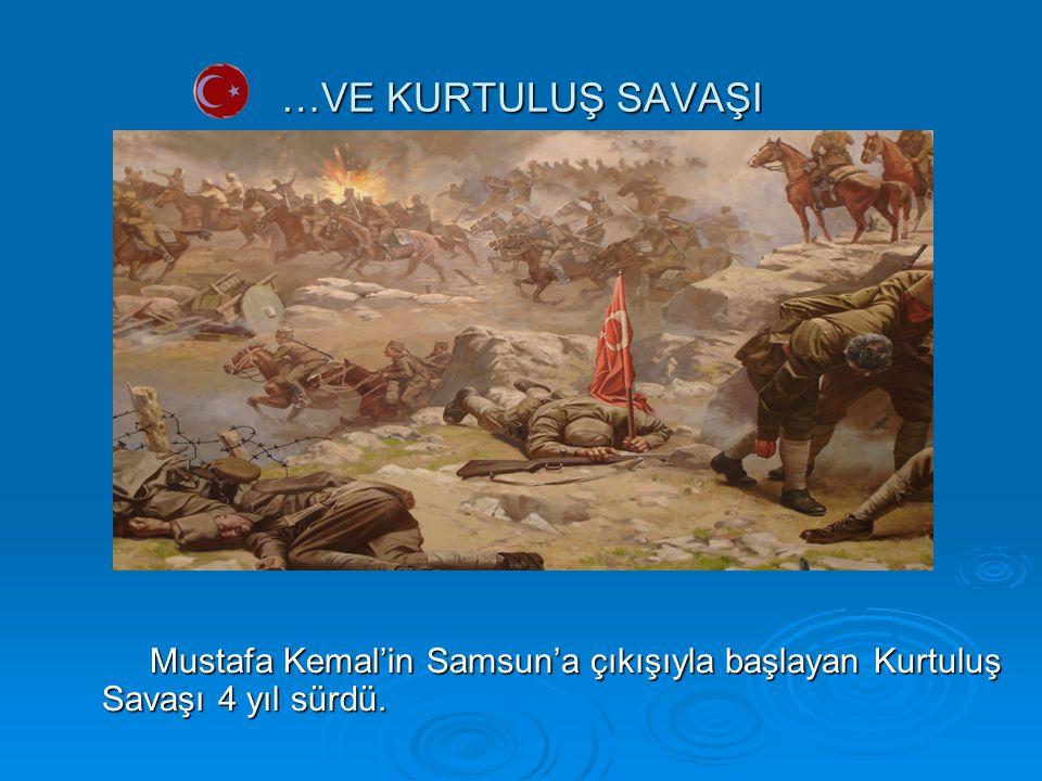 …VE KURTULUŞ SAVAŞI Mustafa Kemal'in Samsun'a çıkışıyla başlayan Kurtuluş Savaşı 4 yıl sürdü.