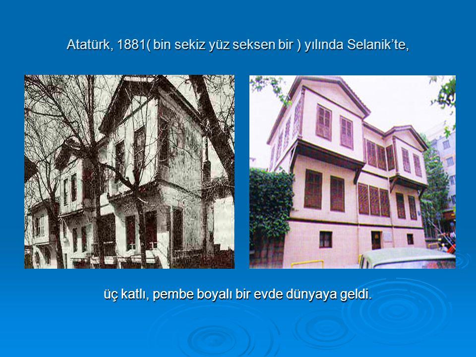 Atatürk, 1881( bin sekiz yüz seksen bir ) yılında Selanik'te,