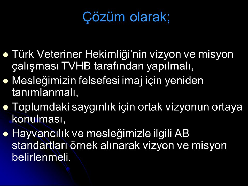 Çözüm olarak; Türk Veteriner Hekimliği'nin vizyon ve misyon çalışması TVHB tarafından yapılmalı,