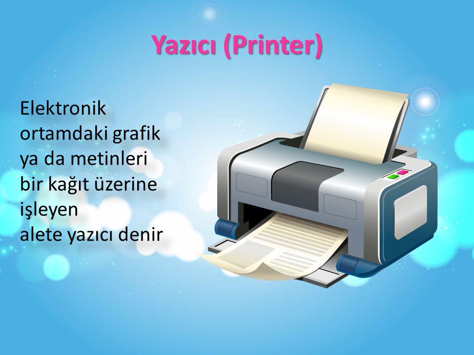 Yazıcı (Printer) Elektronik ortamdaki grafik ya da metinleri bir kağıt üzerine işleyen alete yazıcı denir.