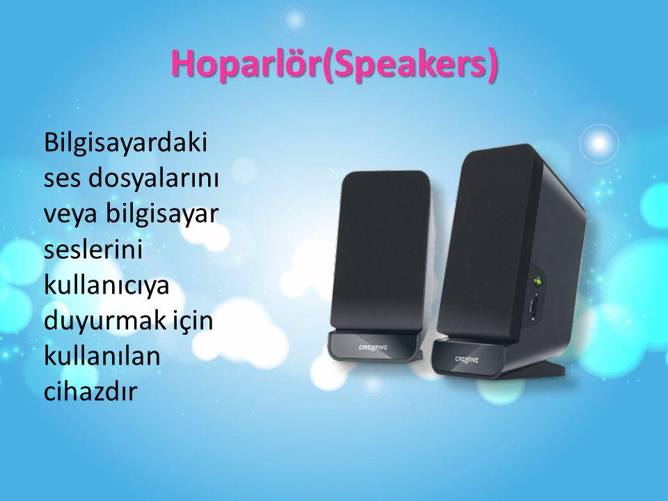 Hoparlör(Speakers) Bilgisayardaki ses dosyalarını veya bilgisayar seslerini kullanıcıya duyurmak için kullanılan cihazdır.