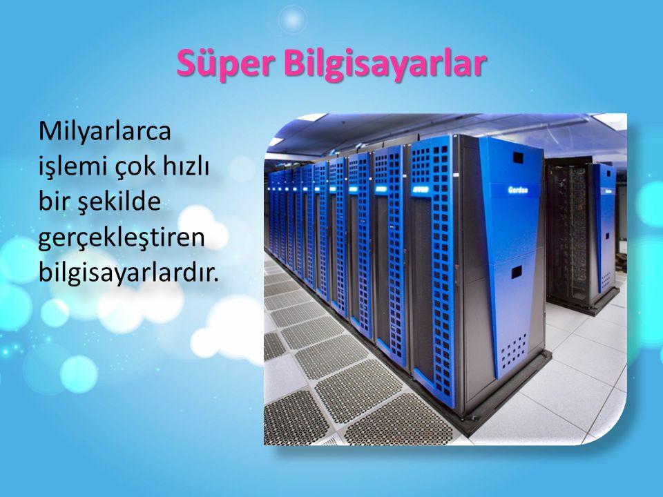 Süper Bilgisayarlar Milyarlarca işlemi çok hızlı bir şekilde gerçekleştiren bilgisayarlardır.