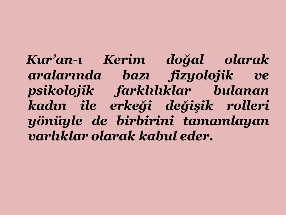 Kur'an-ı Kerim doğal olarak aralarında bazı fizyolojik ve psikolojik farklılıklar bulanan kadın ile erkeği değişik rolleri yönüyle de birbirini tamamlayan varlıklar olarak kabul eder.