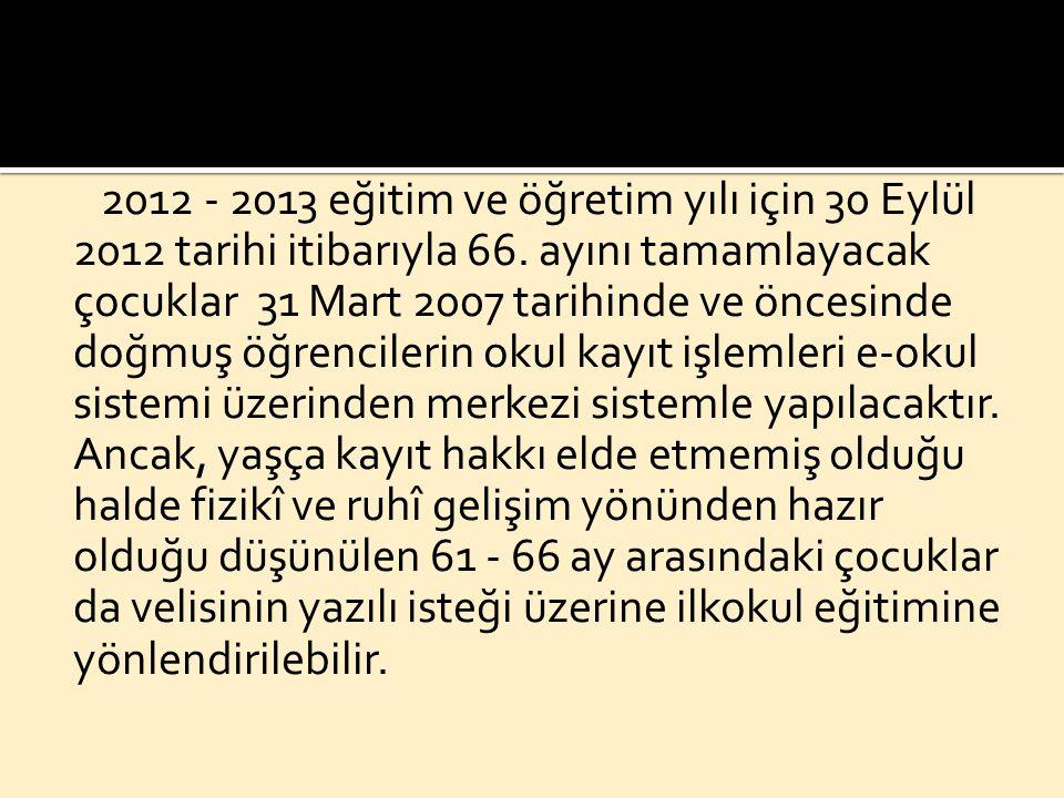 2012 - 2013 eğitim ve öğretim yılı için 30 Eylül 2012 tarihi itibarıyla 66. ayını tamamlayacak çocuklar 31 Mart 2007 tarihinde ve öncesinde