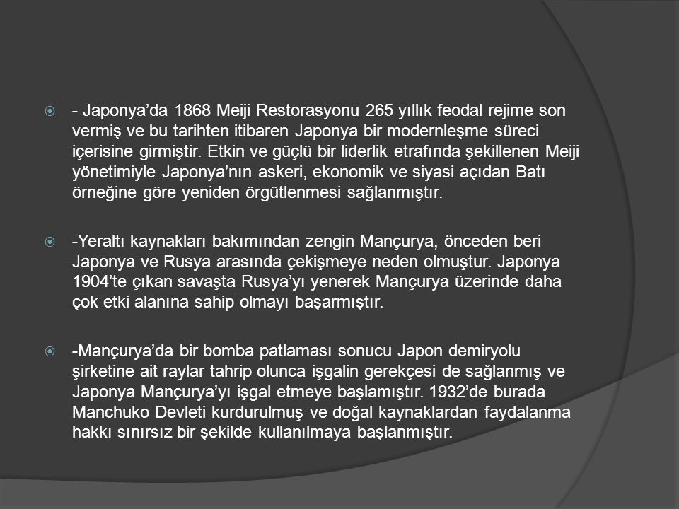 - Japonya'da 1868 Meiji Restorasyonu 265 yıllık feodal rejime son vermiş ve bu tarihten itibaren Japonya bir modernleşme süreci içerisine girmiştir. Etkin ve güçlü bir liderlik etrafında şekillenen Meiji yönetimiyle Japonya'nın askeri, ekonomik ve siyasi açıdan Batı örneğine göre yeniden örgütlenmesi sağlanmıştır.
